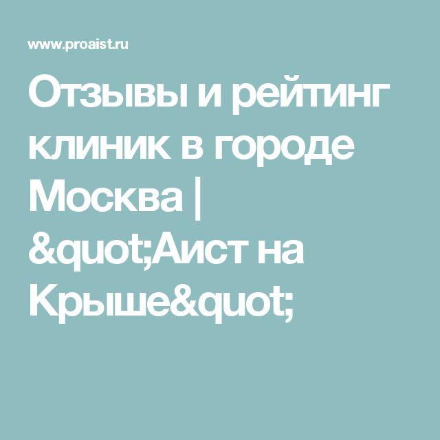 """Отзывы и рейтинг клиник в городе Москва   """"Аист на Крыше"""""""