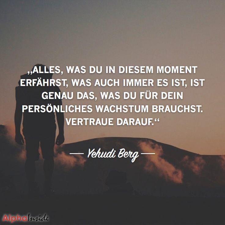 """JETZT FÜR DEN DAZUGEHÖRIGEN ARTIKEL ANKLICKEN!------------------------""""Alles, was du in diesem Moment erfährst, was auch immer es ist, ist genau das, was Du für dein persönliches Wachstum brauchst. Vertraue darauf."""" - Yehuda Berg"""