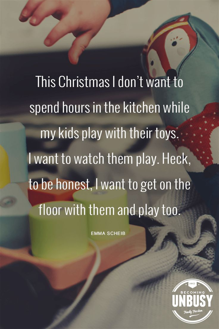 This Christmas I don't want to spend hours in the kitchen while my kids play with their toys. I want to watch them play. Heck, to be honest, I want to get on the floor with them and play too. #quote #BecomingUnBusy #Christmas *Loving this quote and this site