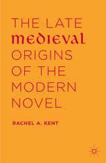 The Late Medieval Origins of the Modern Novel | Rachel A. Kent | Palgrave Macmillan