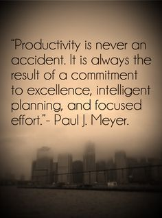 Productivity is never an accident. It is always the result of a commitment to excellence, intelligent planning, and focused effort. - Paul J. Meyer