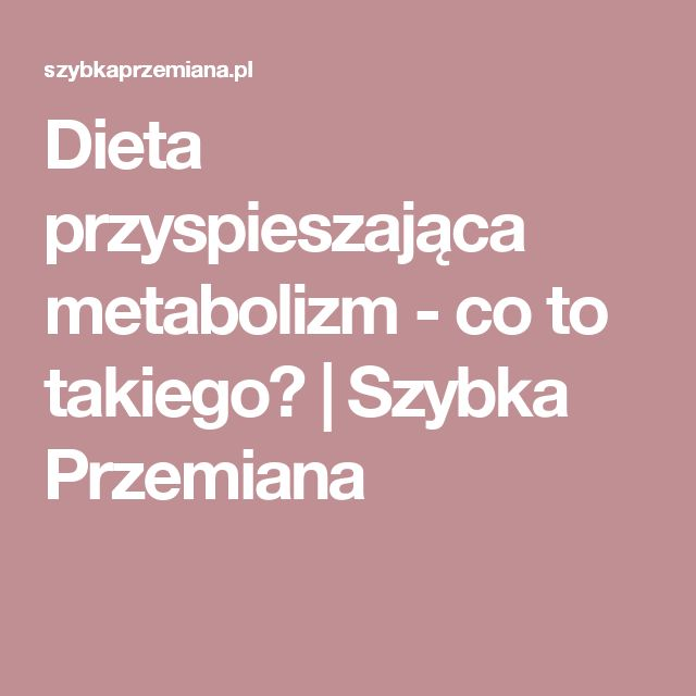 Dieta przyspieszająca metabolizm - co to takiego?   Szybka Przemiana