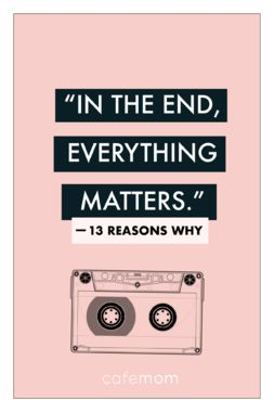 Each action and reaction matters not just to you but to everyone surrounding you, so maybe you can alter your behavior to make it more considerate and compassionate. Quote from '13 Reasons Why.'