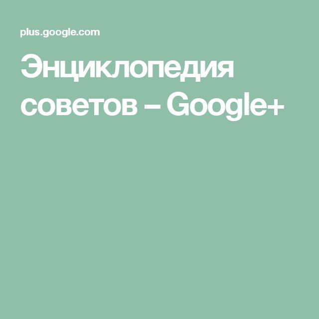 Энциклопедия советов– Google+
