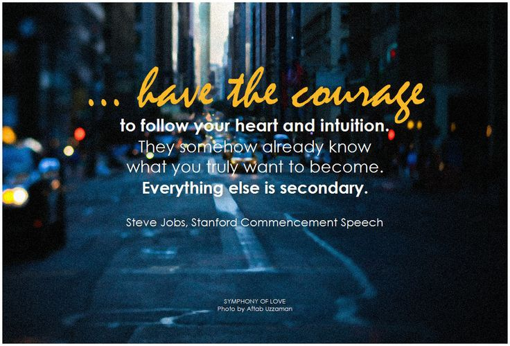 ... have the courage to follow your heart and intuition. They somehow already know what you truly want to become. Everything else is secondary. - Steve Jobs, Stanford Commencement Speech