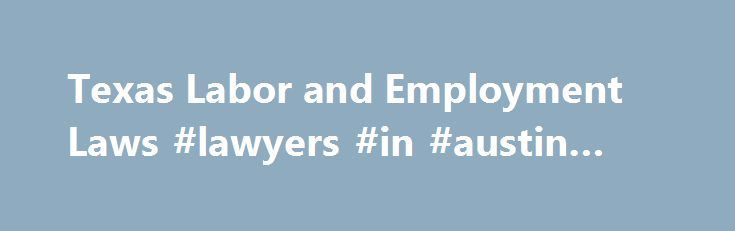 Texas Labor and Employment Laws #lawyers #in #austin #texas http://anaheim.remmont.com/texas-labor-and-employment-laws-lawyers-in-austin-texas/  # Texas Employment Law Basics If you work in Texas, federal and state employment laws protect your workplace rights. Read on to find out about laws prohibiting discrimination, requiring payment of overtime and the minimum wage, giving you the right to take time off, and more. Discrimination and Harassment Laws in Texas Under Title VII of the federal…