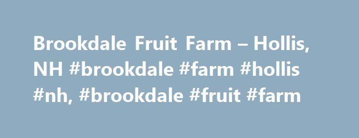 Brookdale Fruit Farm – Hollis, NH #brookdale #farm #hollis #nh, #brookdale #fruit #farm http://pennsylvania.remmont.com/brookdale-fruit-farm-hollis-nh-brookdale-farm-hollis-nh-brookdale-fruit-farm/  # Brookdale Fruit Farm From Our Editors To get the most for your dollar, shop the great grocery deals at Brookdale Fruit Farm Stand in Hollis. Planning a barbecue? Check out the selection of meat inventory here and go home with a range of tender meats. Whether you're a double shot of espresso or…