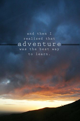 And then I realized adventure was the best way to learn. #quote