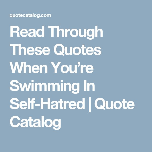 Read Through These Quotes When You're Swimming In Self-Hatred | Quote Catalog