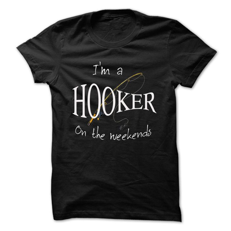 I'm a Hooker on the Weekends Fishing T Shirt. Comes in various colors, as well as men's and womens sizes, small to 4x. Also has a hoodie option.