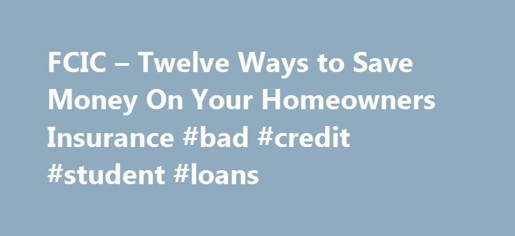 FCIC – Twelve Ways to Save Money On Your Homeowners Insurance #bad #credit #student #loans http://insurance.remmont.com/fcic-twelve-ways-to-save-money-on-your-homeowners-insurance-bad-credit-student-loans/  #how to get insurance # The price you pay for your homeowners insurance can vary by hundreds of dollars, depending on the insurance company you buy your policy from. Here are some things to consider when buying homeowners insurance. 1. Shop Around It'll take some time, but could save you…