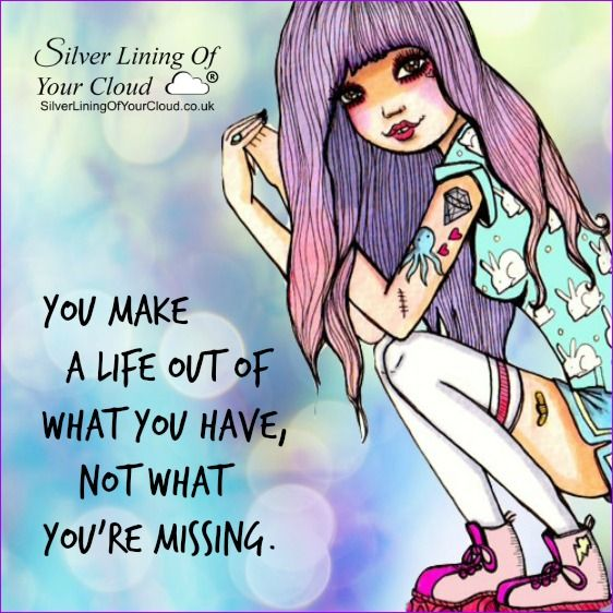 You make a life out of what you have, not what you're missing. ~Kate Morton ..._More fantastic quotes on: https://www.facebook.com/SilverLiningOfYourCloud  _Follow my Quote Blog on: http://silverliningofyourcloud.wordpress.com/