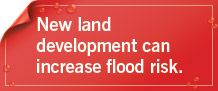 New land development can increase flood risk.