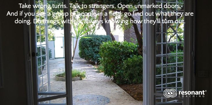 Take wrong turns. Talk to strangers. Open unmarked doors.  And if you see a group of people in a field, go find out what they are doing. Do things without always knowing how they'll turn out.