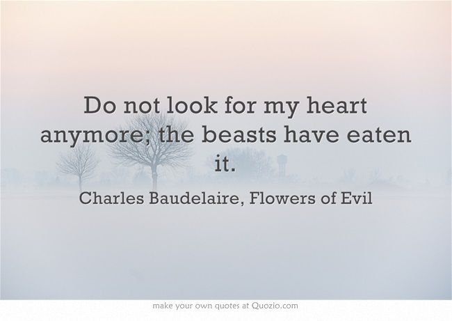 """""""Do not look for my heart anymore; the beasts have eaten it."""" - Charles Baudelaire, Flowers of Evil"""