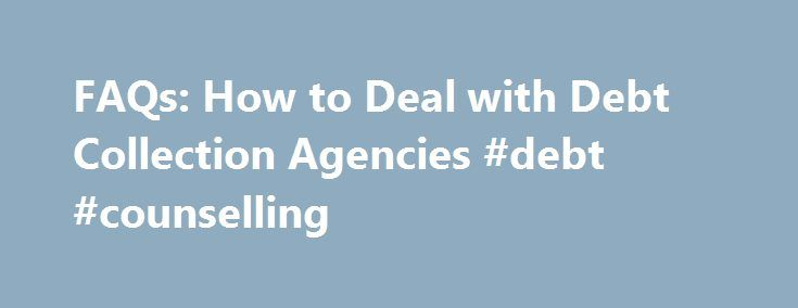 FAQs: How to Deal with Debt Collection Agencies #debt #counselling http://debt.remmont.com/faqs-how-to-deal-with-debt-collection-agencies-debt-counselling/  #debt collection agencies # FAQs: How to Deal with Debt Collection Agencies Can debt collection agencies contact me anytime of the day or night? The federal Fair Debt Collection Practices Act (FDCPA, 15 U.S.C. 1692) restricts debt collectors from contacting debtors at unreasonable times, such as before 8 a.m. or after 9 p.m. unless the…