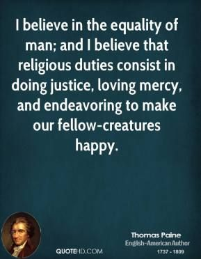 More Thomas Paine Quotes on www.quotehd.com - #quotes #believe #consist #doing #duties #endeavoring #equality #happy #i #believe #justice #loving #make #man #mercy #religious