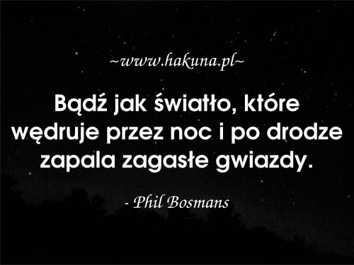 Bądź jak światło, które wędruje przez noc i po drodze zapala zagasłe gwiazdy. - Phil Bosmans