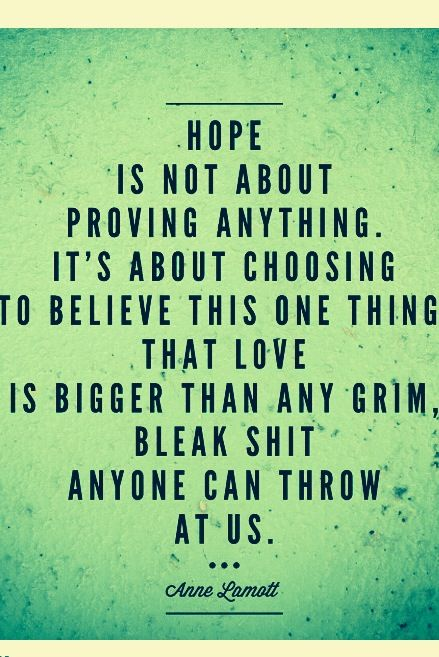 """Hope is not about proving anything.  It's about choosing to believe this one thing.  That love is bigger than any grim, bleak shit anyone can throw at us."" - Anne Lamott *** AMEN!!"