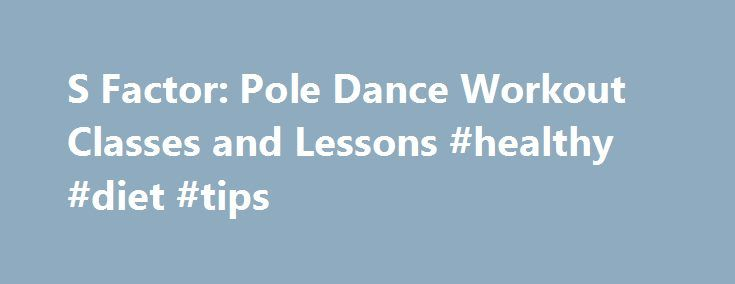 S Factor: Pole Dance Workout Classes and Lessons #healthy #diet #tips http://fitness.remmont.com/s-factor-pole-dance-workout-classes-and-lessons-healthy-diet-tips/  S Factor S Factor is a feminine movement practice, a sensuous workout for body and soul. It is intelligently designed to open the feminine body into her full, free, erotic expression. The S in S Factor symbolizes the curve, the unique expression and the rounded edges of the feminine. S is the embodiment of strength […]