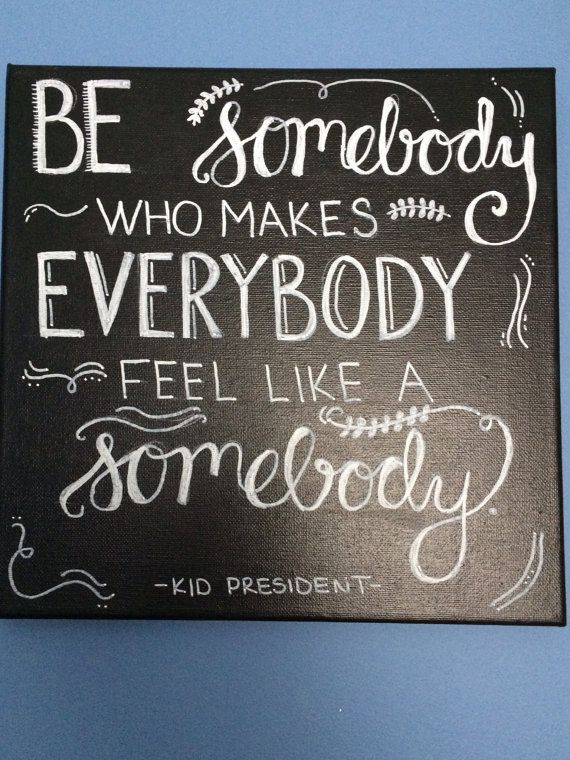 Be Somebody Who Makes Everybody Feel Like A Somebody by DiehlDecor, $10.00