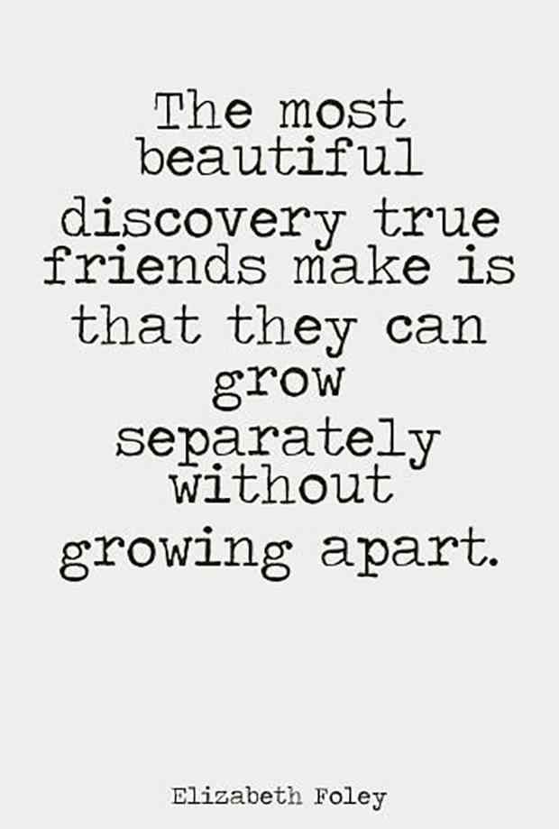 """The most beautiful discovery true friends make is that they can grow separately without growing apart."" — Elizabeth Foley"
