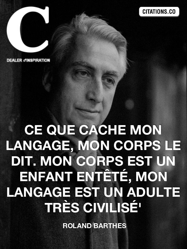 My body tells what my language conceals. My body is a obstinate child, my language is a very civilized adult. Roland Barthes
