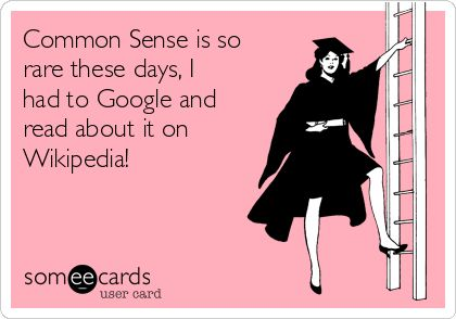 Common Sense is so rare these days, I had to Google and read about it on Wikipedia!   News Ecard