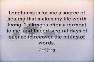 Loneliness is for me a source of healing that makes my life worth living. Talking is often a torment to me, and I need several days of silence to recover the futility of words. ~Carl Jung