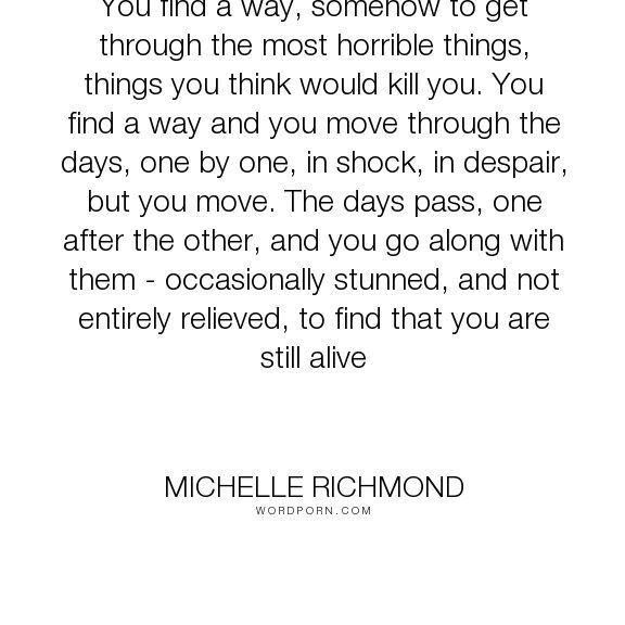 """Michelle Richmond - """"You find a way, somehow to get through the most horrible things, things you think..."""". inspirational"""