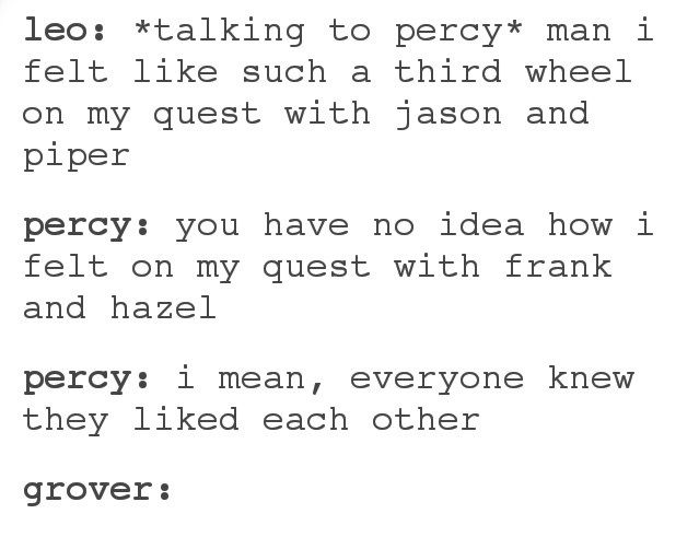 "then grove's there like ""you don't even KNOW how i felt on Percy and Annabeth's first quest.....EVERYONE knew the liked each other! THEY DIDN'T GET TOGETHER TILL LIKE 5 YEARS LATER TOO!"""
