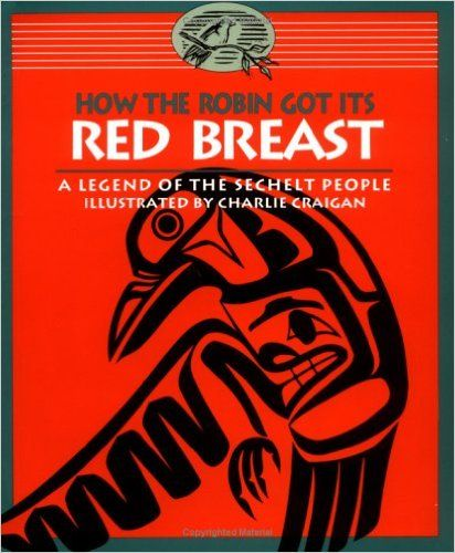 How the Robin Got Its Red Breast: A Legend of the Sechelt People: The Sechelt Nation, Charlie Craigan - An authentic, easy-to-read version of a local legend.