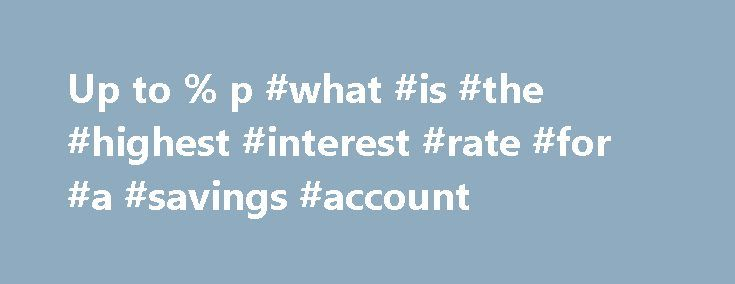 Up to % p #what #is #the #highest #interest #rate #for #a #savings #account http://france.nef2.com/up-to-p-what-is-the-highest-interest-rate-for-a-savings-account/  # HIGH INTEREST SAVINGS ACCOUNTS Compare and save with high interest rates This is an information service. By browsing on the website and/or using our search tools, you are asking RateCity to provide you with information about products from multiple financial institutions. We will try to show you a range of products in response…