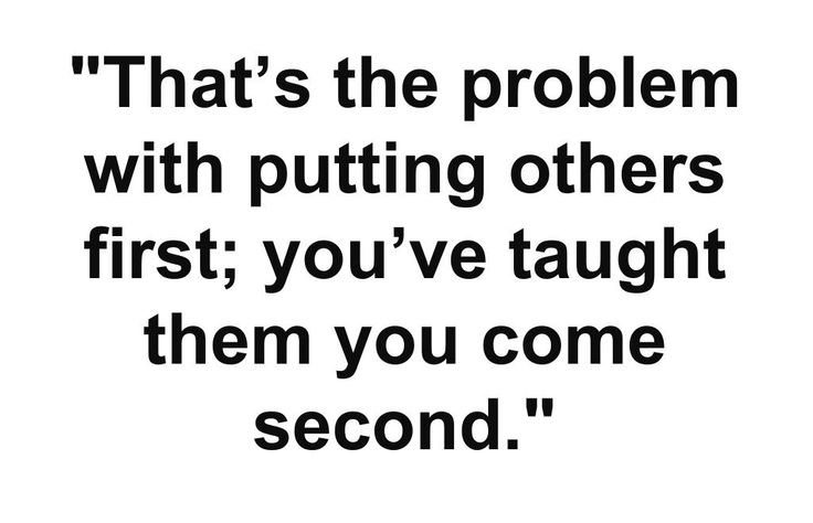 """That's the problem with putting others first; you've taught them you come second."" If that is your choice, that is fine, just be aware of the repercussions of putting yourself second."