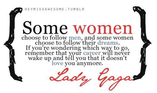 """""""Some women choose to follow men, and some women choose to follow their dreams. If you're wondering which way to go, remember that your career will never wake up and tell you that it doesn't love you anymore."""" - Lady Gaga"""