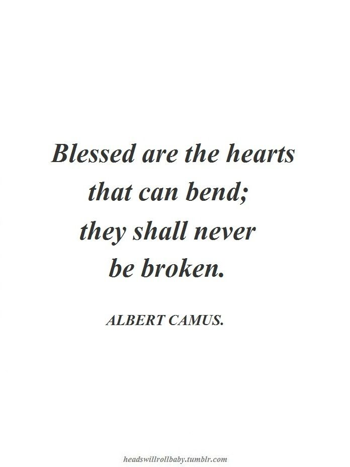 Blessed are the hearts that can bend; they shall never be broken. Albert Camus