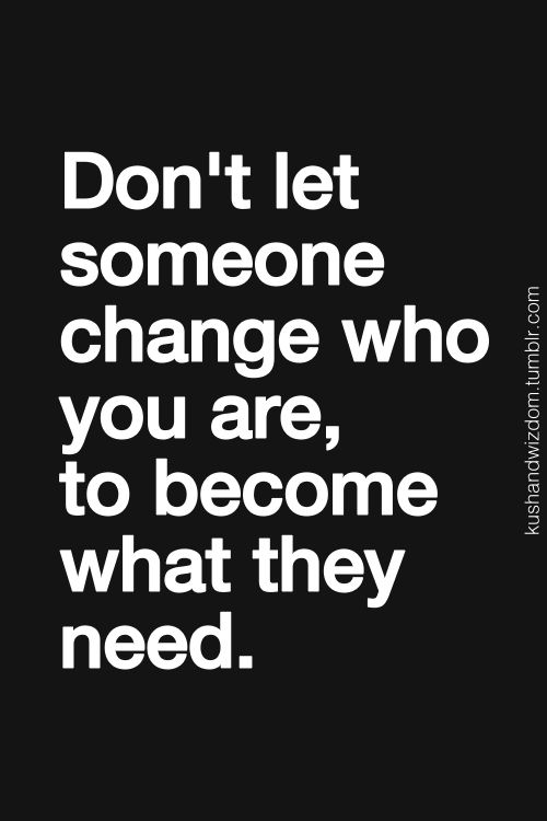 Don't let someone change who you are.