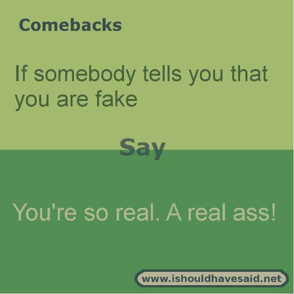 Use these snappy comebacks when someone calls you fake Check out our top ten comeback lists. http://www.ishouldhavesaid.net