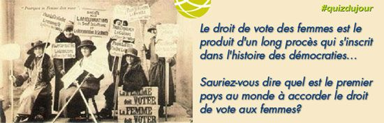 #QUIZDUJOUR — Le droit de vote des femmes est le produit d'un long procès qui s'inscrit dans l'histoire des démocraties… Sauriez-vous dire quel est le premier pays au monde à accorder le droit de vote aux femmes?