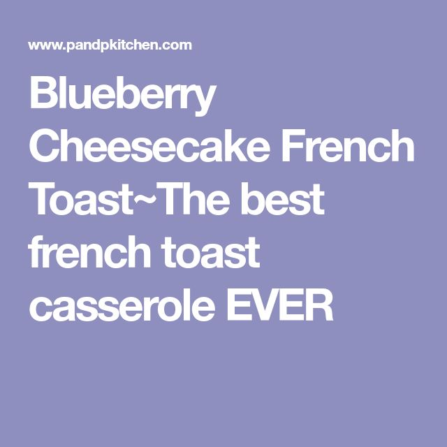 Blueberry Cheesecake French Toast~The best french toast casserole EVER