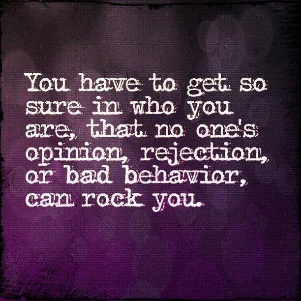 You have to get so sure in who you are, that no one's opinion, rejection, or bad behavior, can rock you.: