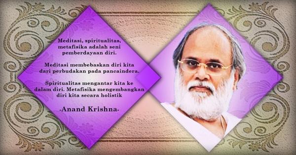 Meditasi, spiritualitas, metafisika adalah seni pemberdayaan diri.    Meditasi membebaskan diri kita dari perbudakan pada pancaindera.    Spiritualitas mengantar kita ke  dalam diri. Metafisika mengembangkan diri kita secara holistik    ~ Anand Krishna