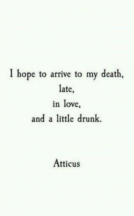 I hope to arrive to my death late, in love, and a little drunk