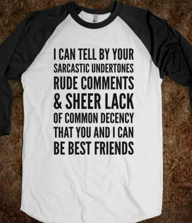 I can tell by your sarcastic undertones, rude comments & sheet lack of common decency that you and I can be best friends.
