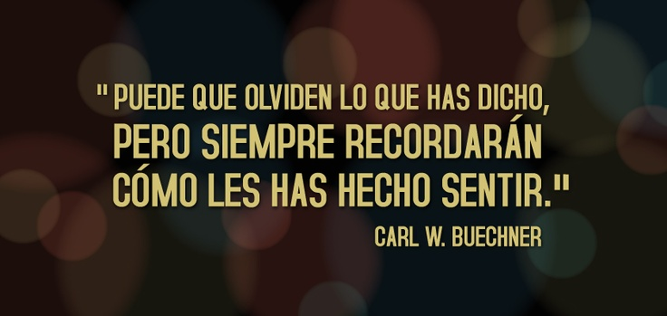 Puede que olviden lo que has dicho, pero siempre recordarán cómo les has hecho sentir - Carl W. Buechner  https://www.facebook.com/universidad.ucal?fref=ts
