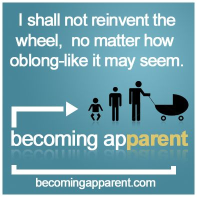 I shall not reinvent the wheel, no matter how oblong-like it may seem.    #newdad #blog #parenting #kids #babies