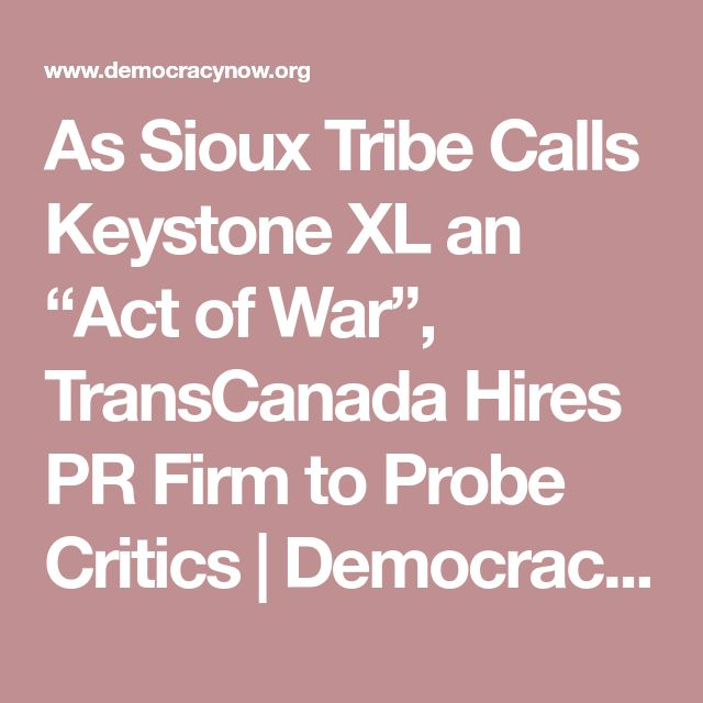 "As Sioux Tribe Calls Keystone XL an ""Act of War"", TransCanada Hires PR Firm to Probe Critics 