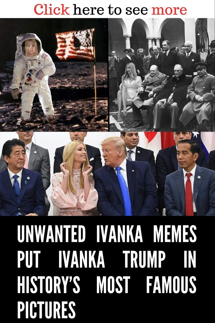 Unwanted Ivanka Memes Put Ivanka Trump In History S Most Famous Pictures Famous Pictures Memes Fun Facts