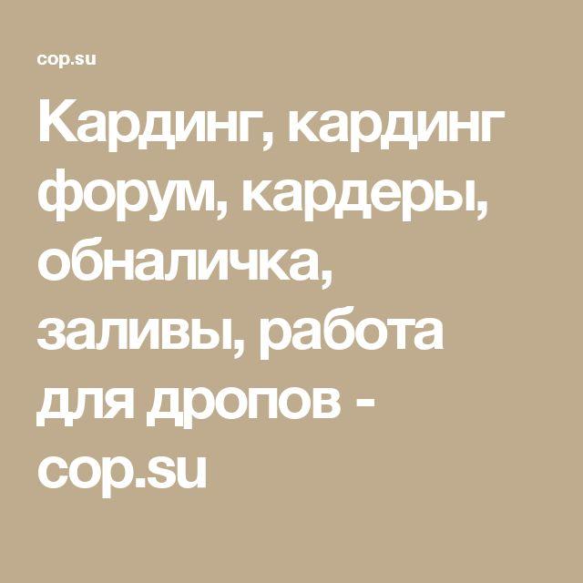 Кардинг, кардинг форум, кардеры, обналичка, заливы, работа для дропов - cop.su