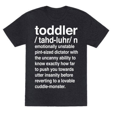 Toddler Definition - This toddler shirt is great for moms trying to raise children and attempting to stay sane because we all know a toddler is an emotionally unstable pint-sized dictator with the uncanny ability to know exactly how far to push you towards utter insanity before reverting to a lovable cuddle monster. This mom shirt is perfect for fans of mom memes and mom jokes.